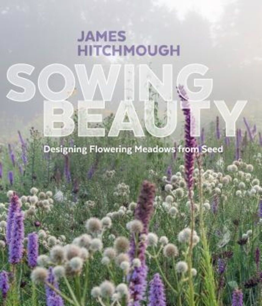 Sowing Beauty: Designing Flowering Meadows from Seed, Hardcover
