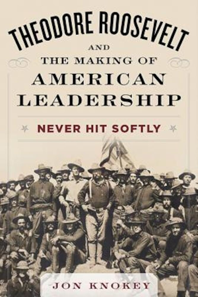 Theodore Roosevelt and the Making of American Leadership, Hardcover