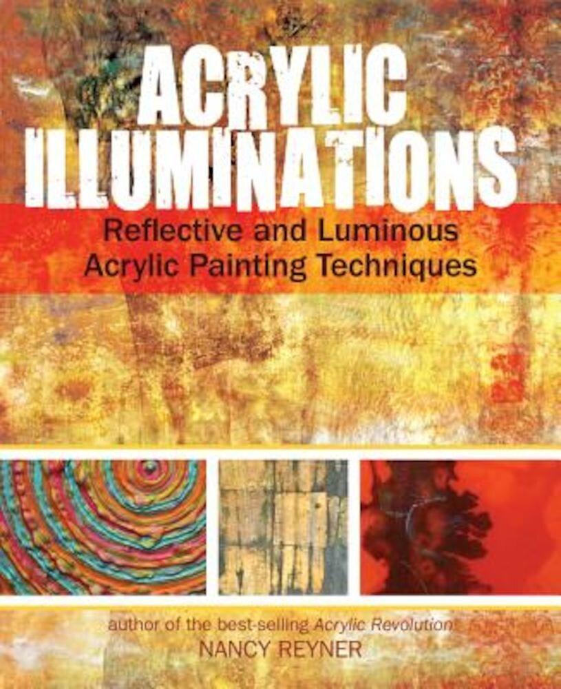 Acrylic Illuminations: Reflective and Luminous Acrylic Painting Techniques, Hardcover