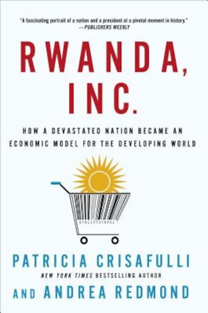 Rwanda, Inc.: How a Devastated Nation Became an Economic Model for the Developing World, Paperback