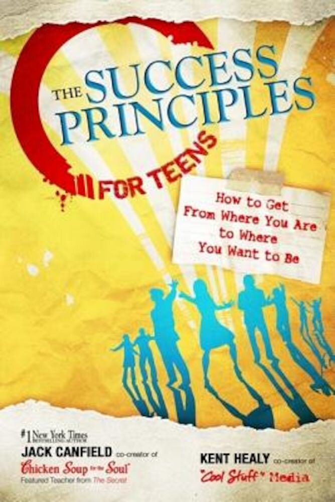 The Success Principles for Teens: How to Get from Where You Are to Where You Want to Be, Paperback
