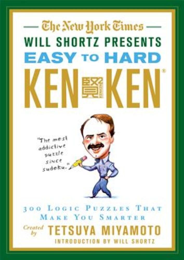 The New York Times Will Shortz Presents Easy to Hard KenKen: 300 Logic Puzzles That Make You Smarter, Paperback
