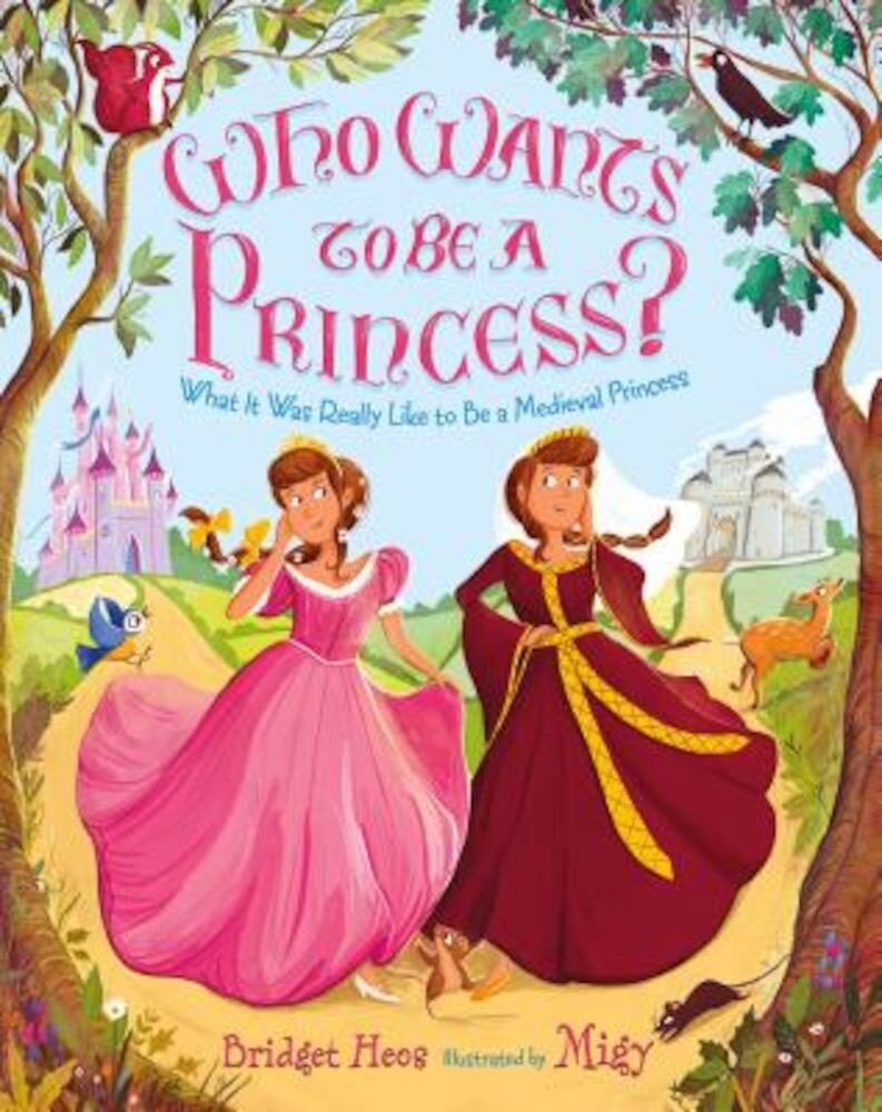 Who Wants to Be a Princess?: What It Was Really Like to Be a Medieval Princess, Hardcover