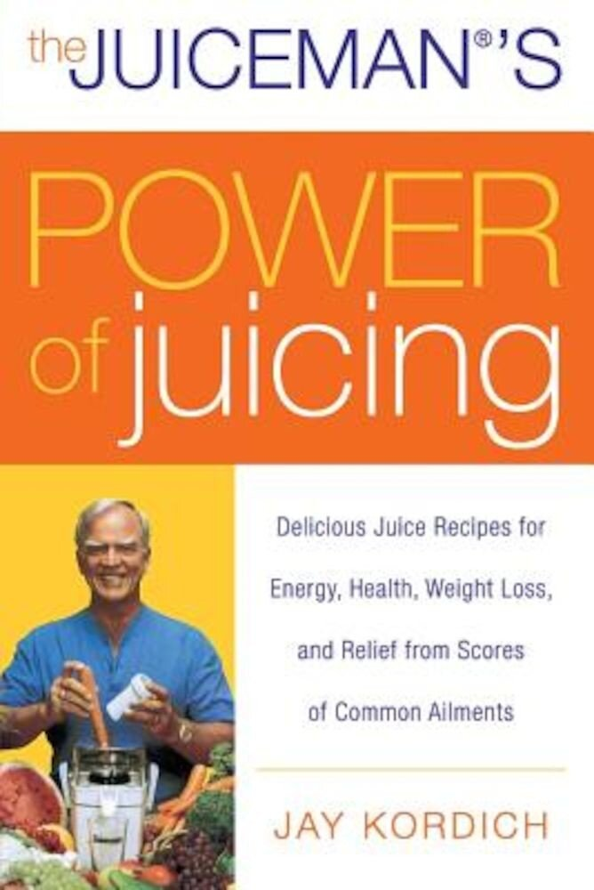 The Juiceman's Power of Juicing: Delicious Juice Recipes for Energy, Health, Weight Loss, and Relief from Scores of Common Ailments, Paperback