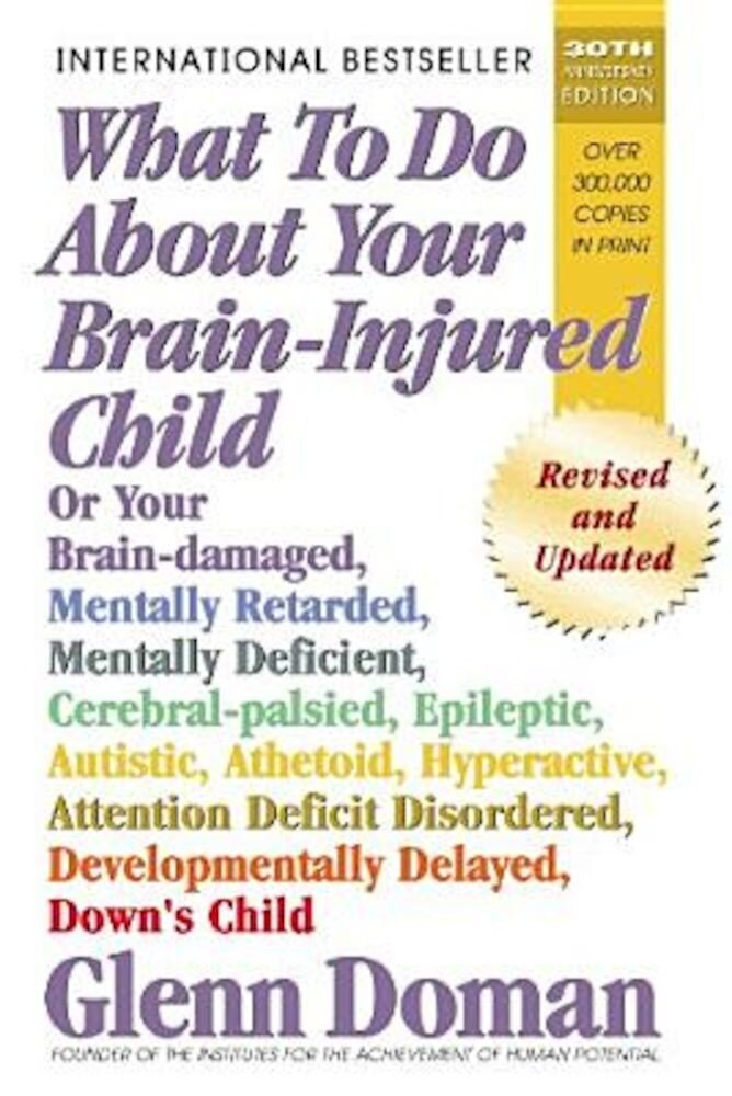 What to Do about Your Brain-Injured Child: Or Your Brain-Damaged, Mentally Retarded, Mentally Deficient, Cerebral-Palsied, Epileptic, Autistic, Atheto, Paperback