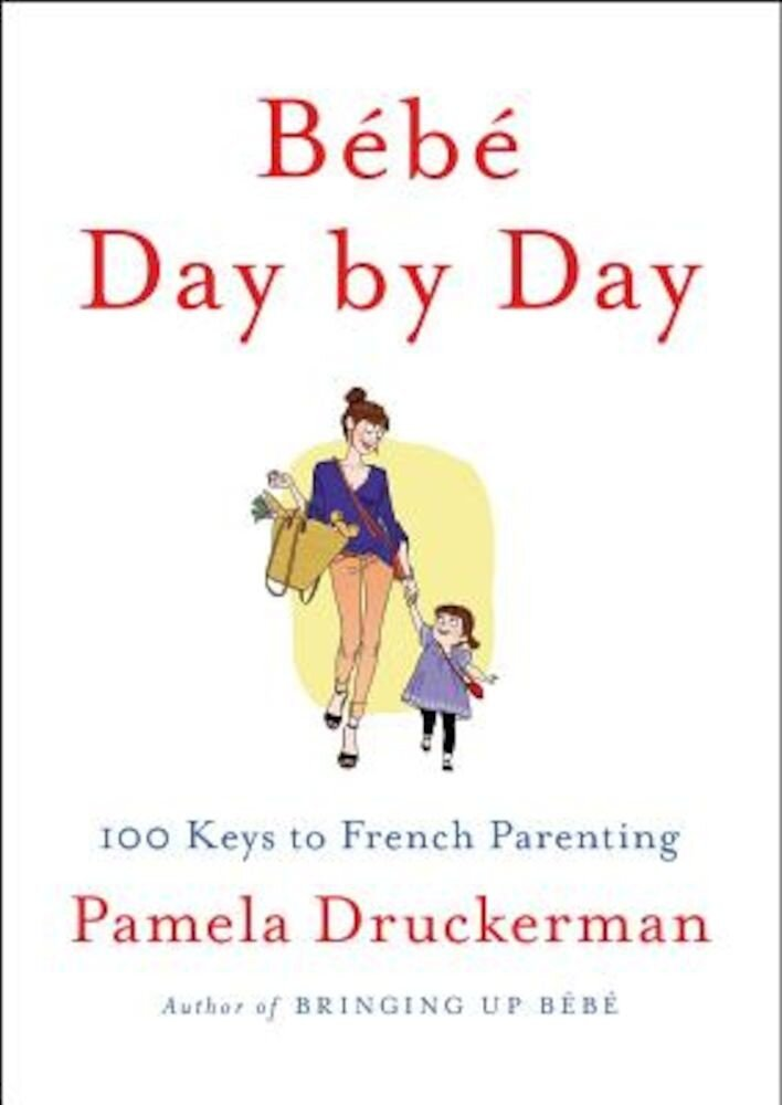 Bebe Day by Day: 100 Keys to French Parenting, Hardcover
