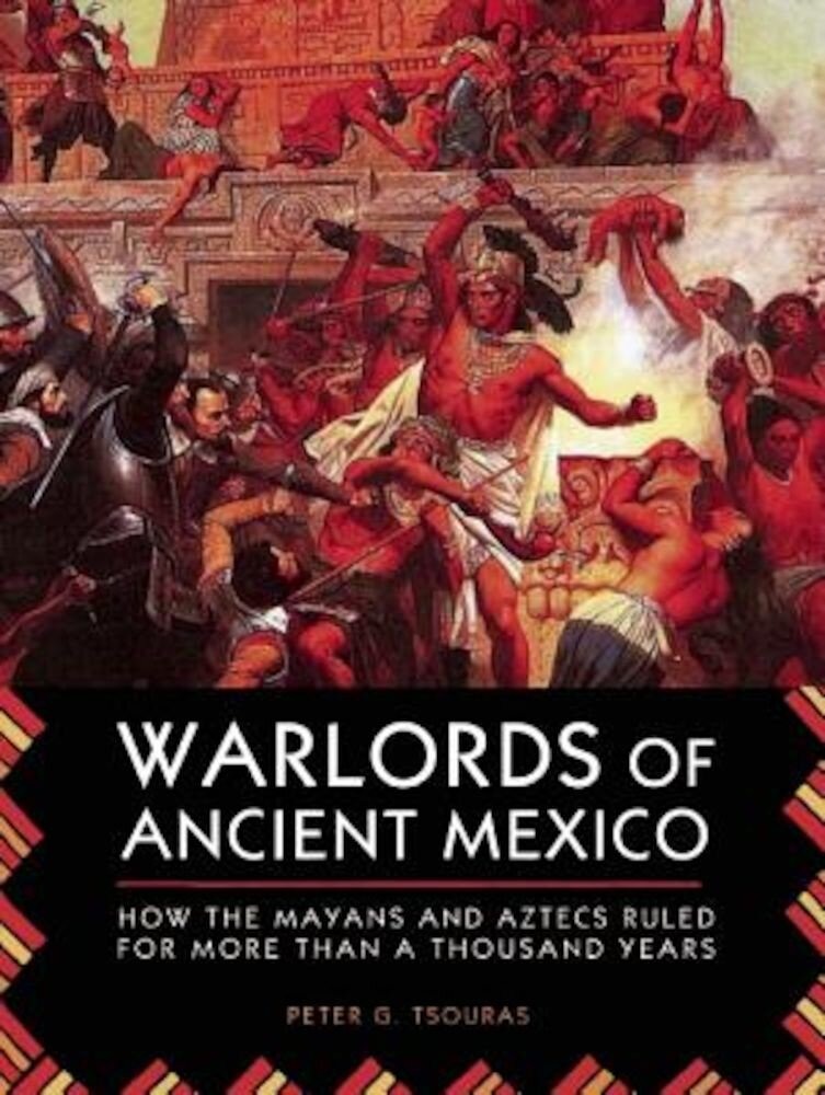 Warlords of Ancient Mexico: How the Mayans and Aztecs Ruled for More Than a Thousand Years, Paperback
