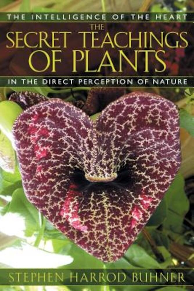 The Secret Teachings of Plants: The Intelligence of the Heart in the Direct Perception of Nature, Paperback