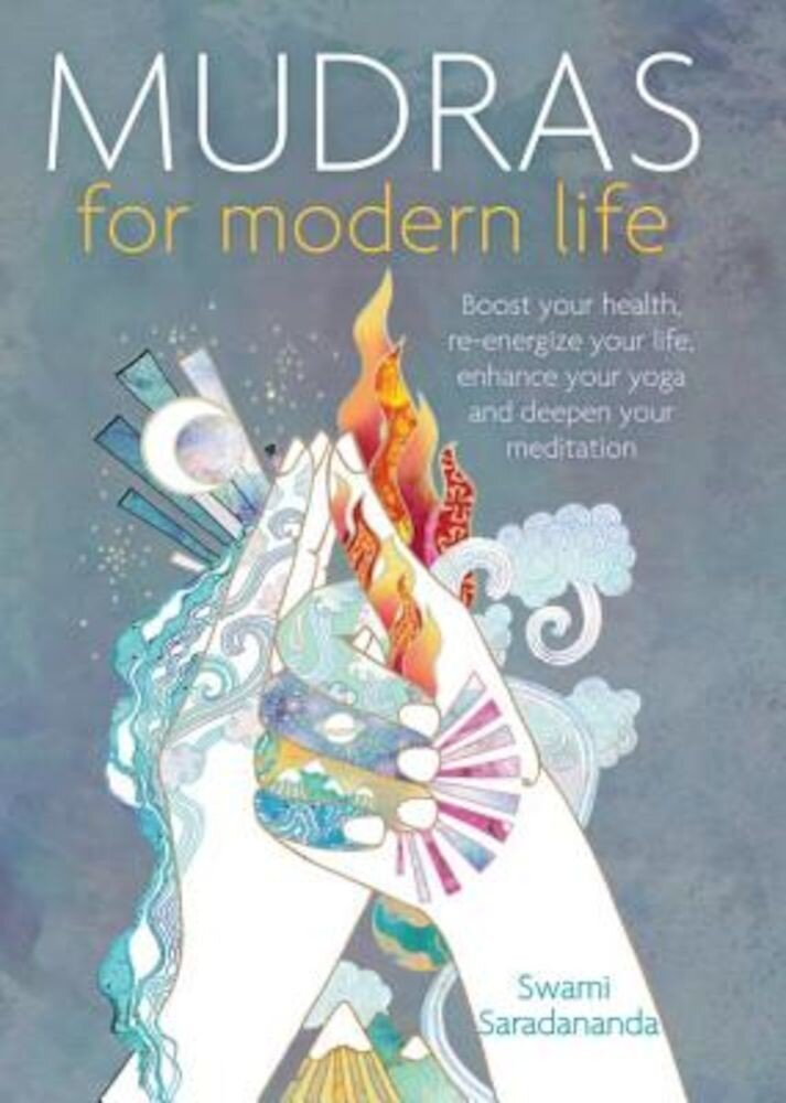 Mudras for Modern Life: Boost Your Health, Re-Energize Your Life, Enhance Your Yoga and Deepen Your Meditation, Paperback