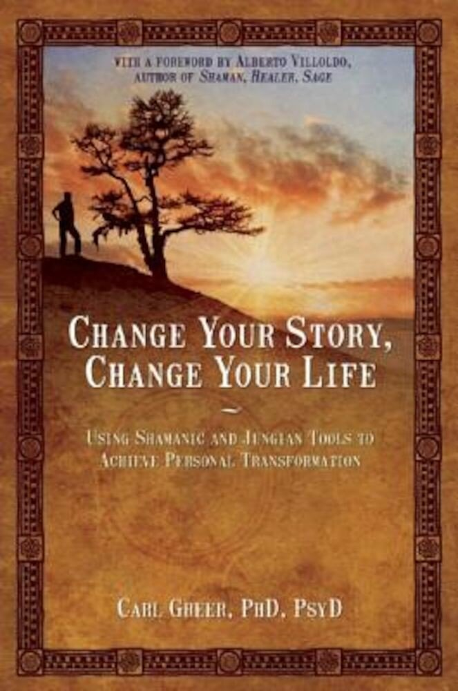 Change Your Story, Change Your Life: Using Shamanic and Jungian Tools to Achieve Personal Transformation, Paperback