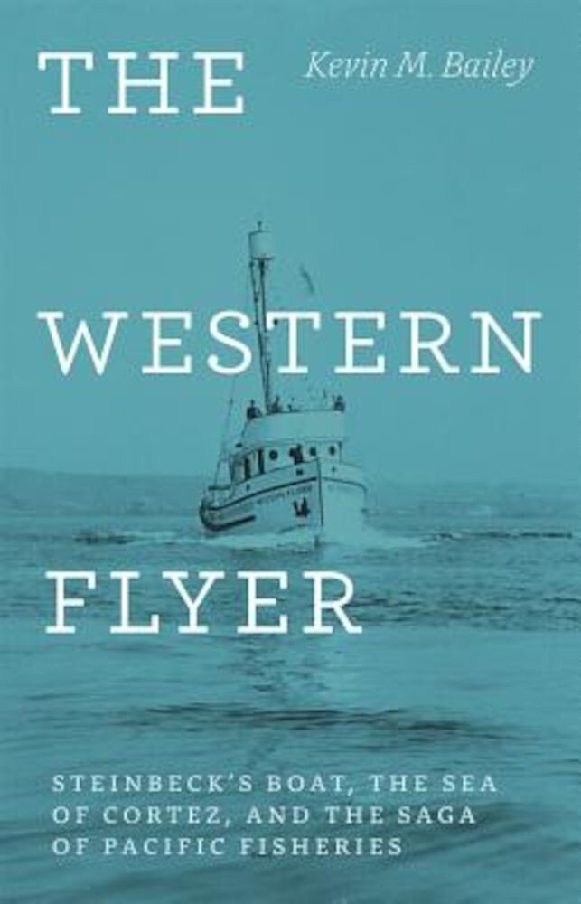 The Western Flyer: Steinbeck's Boat, the Sea of Cortez, and the Saga of Pacific Fisheries, Hardcover