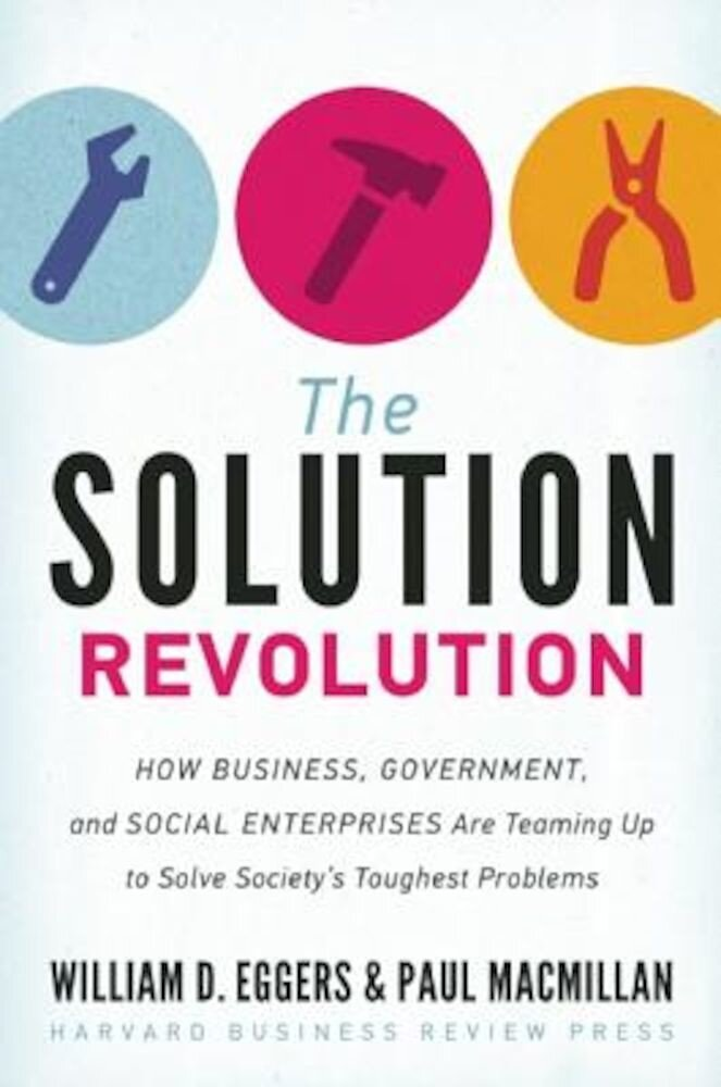 The Solution Revolution: How Business, Government, and Social Enterprises Are Teaming Up to Solve Society's Toughest Problems, Hardcover