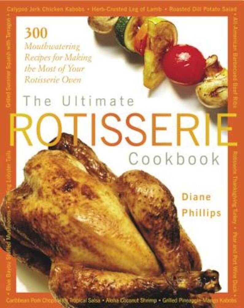 The Ultimate Rotisserie Cookbook: 300 Mouthwatering Recipes for Making the Most of Your Rotisserie Oven, Paperback