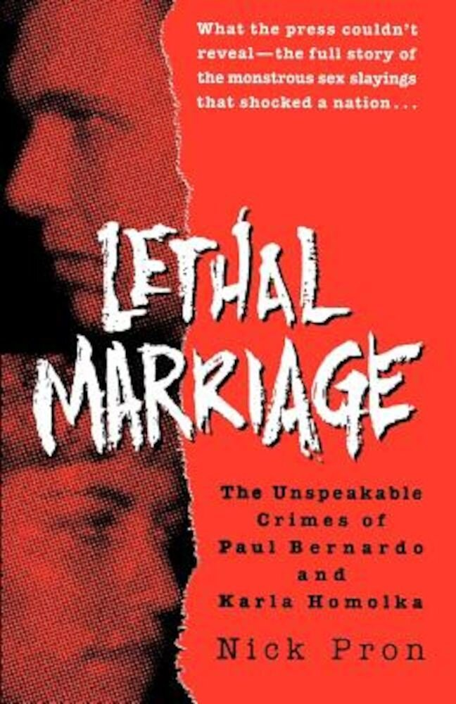 Lethal Marriage: The Unspeakable Crimes of Paul Bernardo and Karla Homolka, Paperback