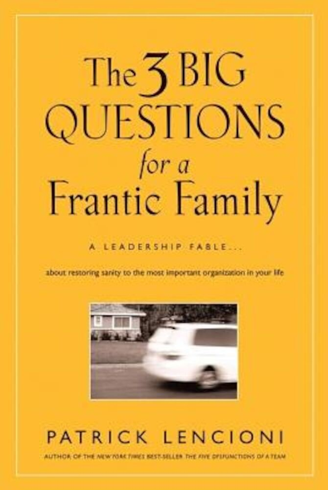 The 3 Big Questions for a Frantic Family: A Leadership Fable about Restoring Sanity to the Most Important Organization in Your Life, Hardcover