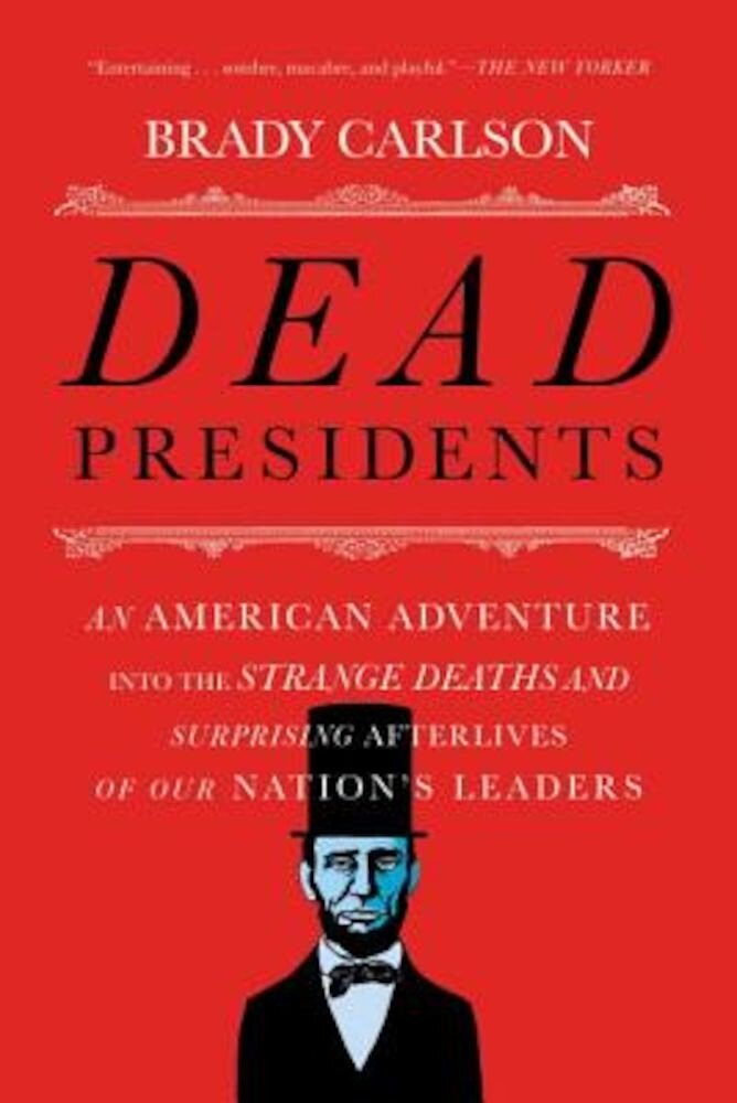 Dead Presidents: An American Adventure Into the Strange Deaths and Surprising Afterlives of Our Nations Leaders, Paperback