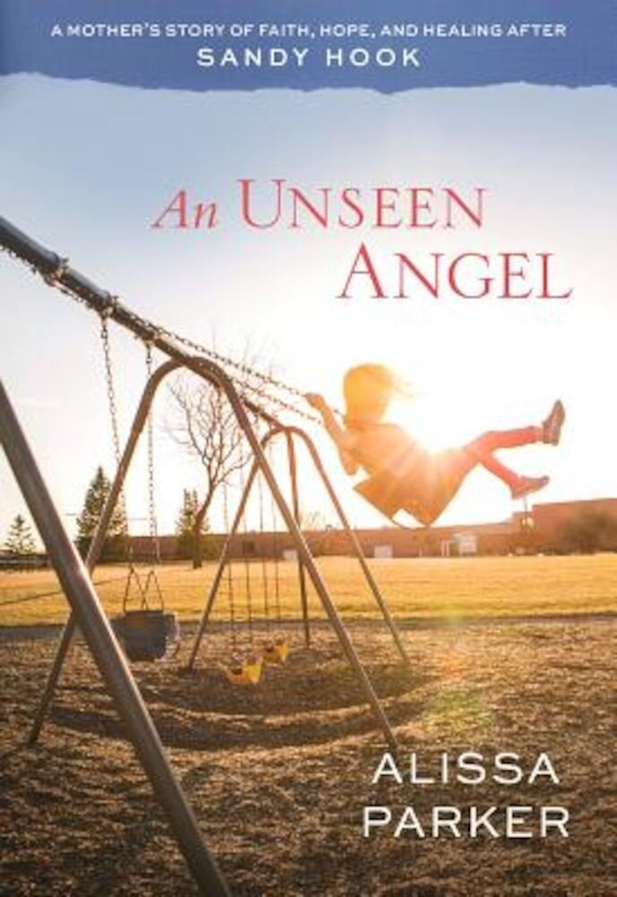 An Unseen Angel: A Mother's Story of Faith, Hope, and Healing After Sandy Hook, Paperback