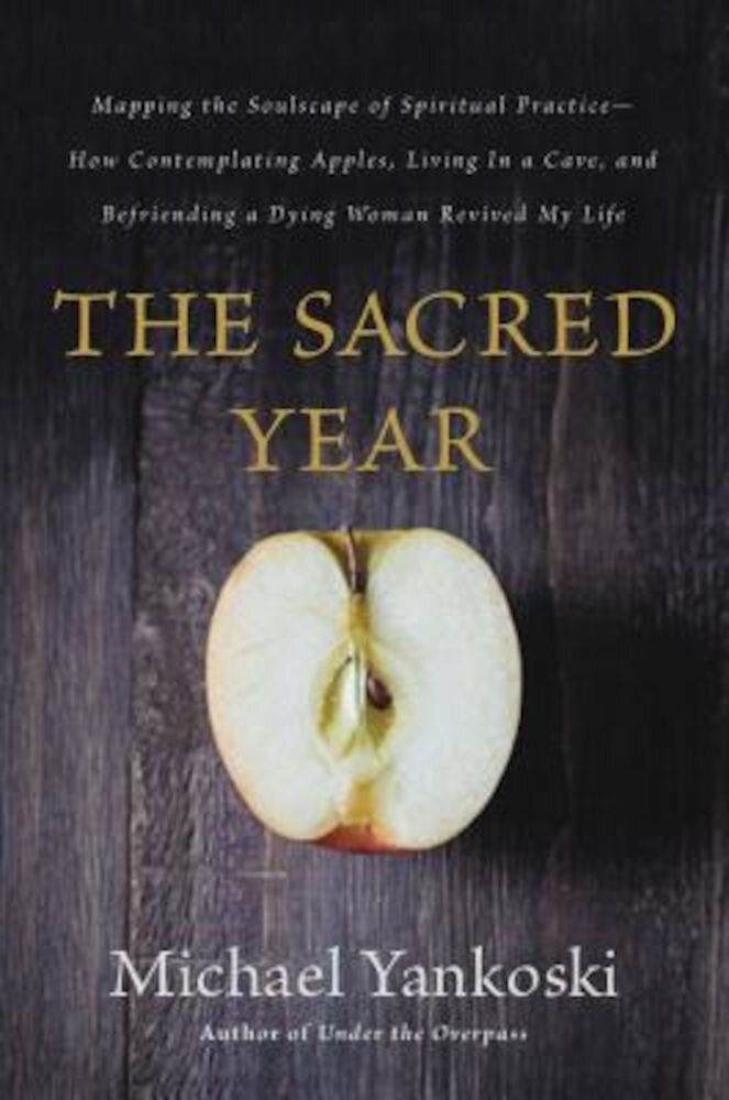 The Sacred Year: Mapping the Soulscape of Spiritual Practice -- How Contemplating Apples, Living in a Cave, and Befriending a Dying Wom, Paperback
