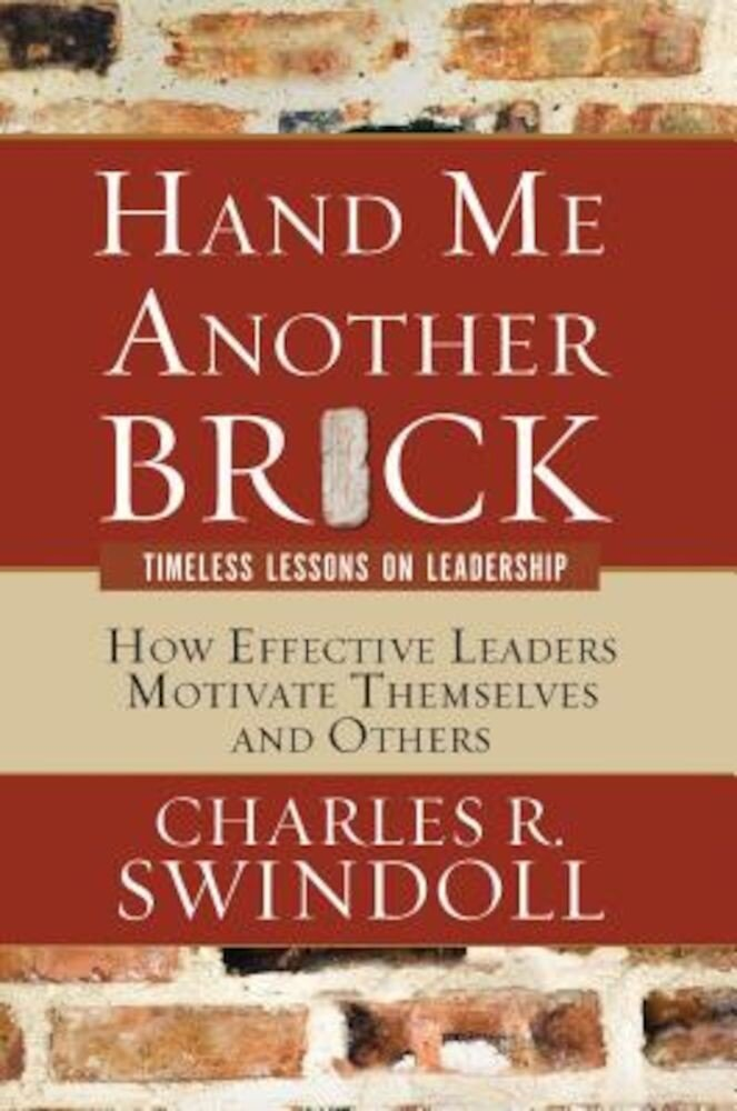Hand Me Another Brick: Timeless Lessons on Leadership: How Effective Leaders Motivate Themselves and Others, Paperback