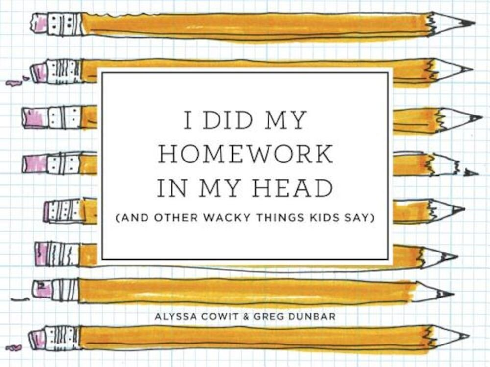 I Did My Homework in My Head: (And Other Wacky Things Kids Say), Hardcover