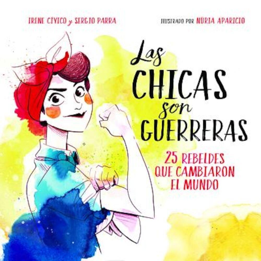 Las Chicas Son Guerreras: 25 Rebeldes Que Cambiaron El Mundo, Hardcover
