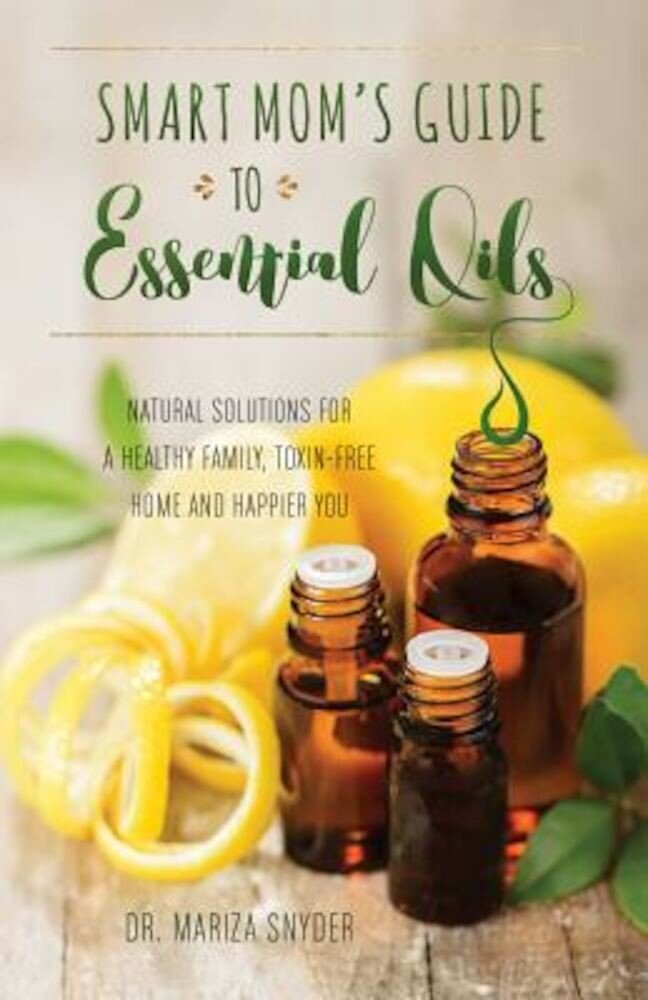 Smart Mom's Guide to Essential Oils: Natural Solutions for a Healthy Family, Toxin-Free Home and Happier You, Paperback