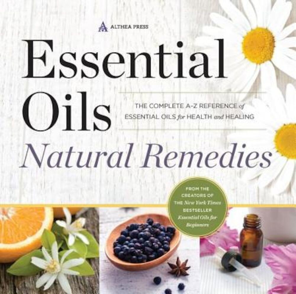 Essential Oils Natural Remedies: The Complete A-Z Reference of Essential Oils for Health and Healing, Paperback