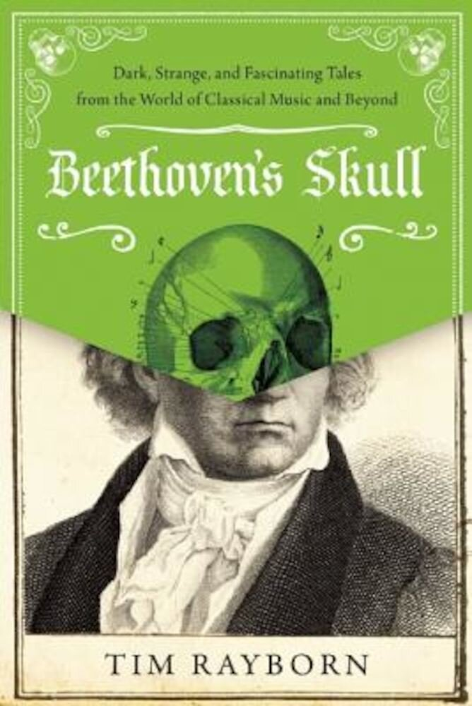 Beethoven's Skull: Dark, Strange, and Fascinating Tales from the World of Classical Music and Beyond, Hardcover