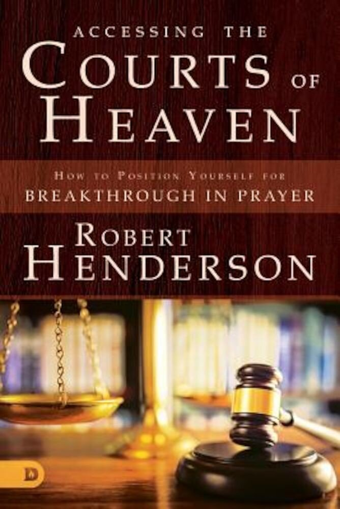 Accessing the Courts of Heaven: Positioning Yourself for Breakthrough and Answered Prayers, Paperback
