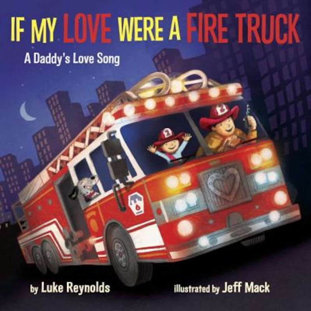 If My Love Were a Fire Truck: A Daddy's Love Song, Hardcover