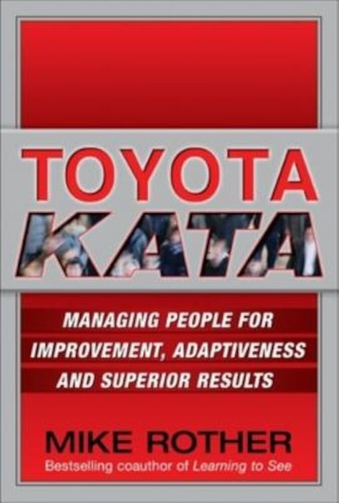 Toyota Kata: Managing People for Improvement, Adaptiveness and Superior Results, Hardcover