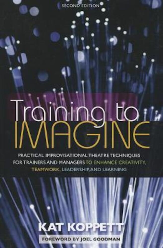 Training to Imagine: Practical Improvisational Theatre Techniques for Trainers and Managers to Enhance Creativity, Teamwork, Leadership, an, Paperback