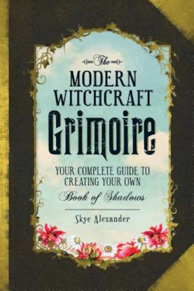 The Modern Witchcraft Grimoire: Your Complete Guide to Creating Your Own Book of Shadows, Hardcover
