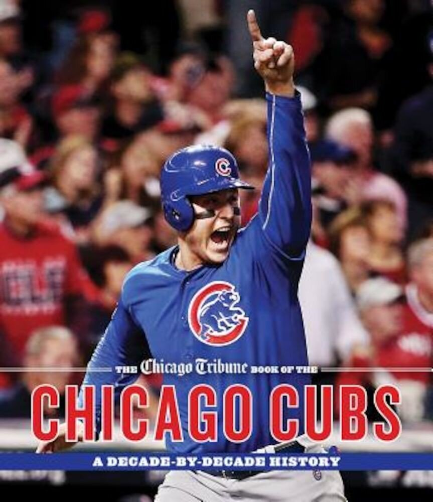 The Chicago Tribune Book of the Chicago Cubs: A Decade-By-Decade History, Hardcover