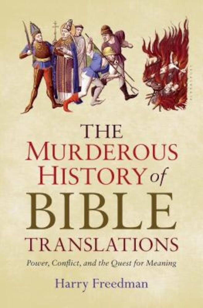 The Murderous History of Bible Translations: Power, Conflict, and the Quest for Meaning, Hardcover