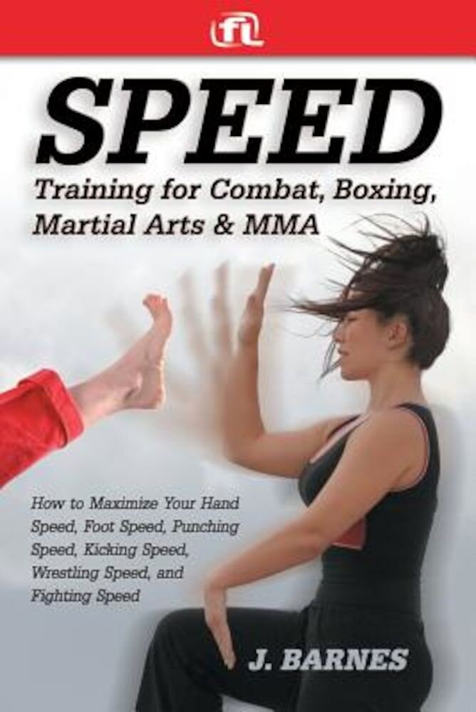 Speed Training for Combat, Boxing, Martial Arts, and Mma: How to Maximize Your Hand Speed, Foot Speed, Punching Speed, Kicking Speed, Wrestling Speed,, Paperback
