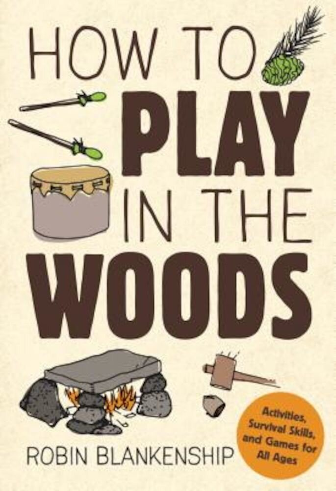 How to Play in the Woods: Activities, Survival Skills, and Games for All Ages, Paperback