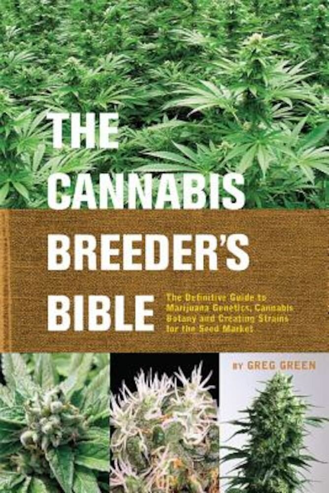 The Cannabis Breeder's Bible: The Definitive Guide to Marijuana Genetics, Cannabis Botany and Creating Strains for the Seed Market, Paperback