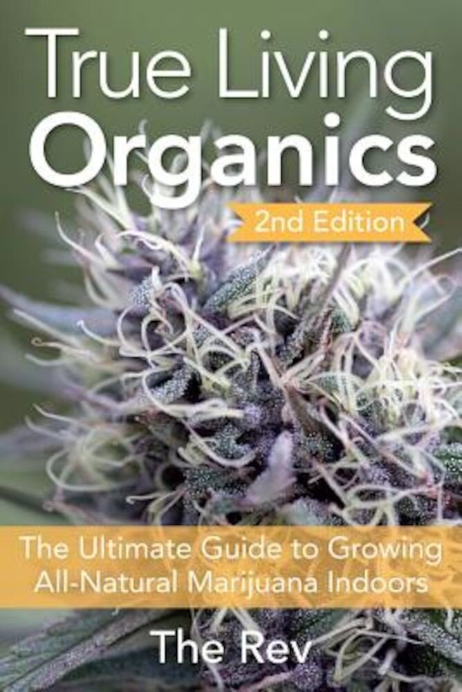 True Living Organics: The Ultimate Guide to Growing All-Natural Marijuana Indoors, Paperback