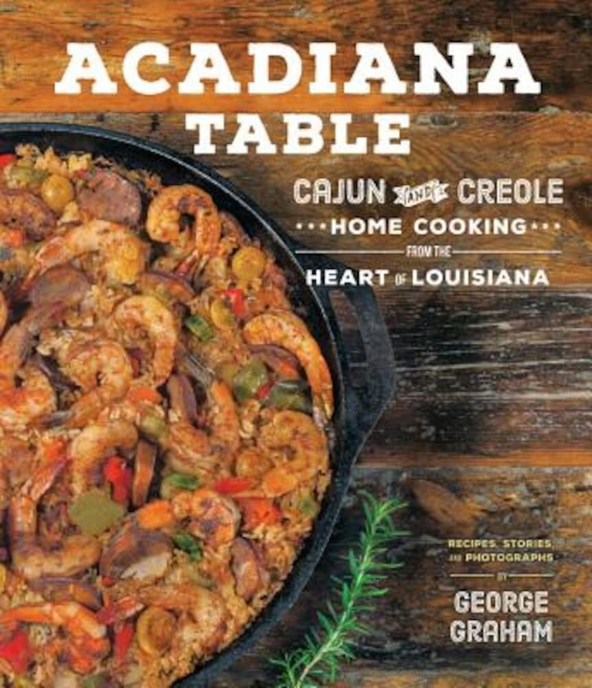 Acadiana Table: Cajun and Creole Home Cooking from the Heart of Louisiana, Hardcover
