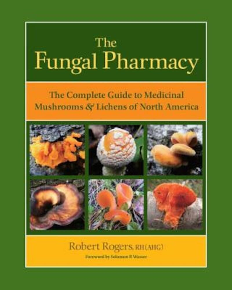 The Fungal Pharmacy: The Complete Guide to Medicinal Mushrooms & Lichens of North America, Paperback