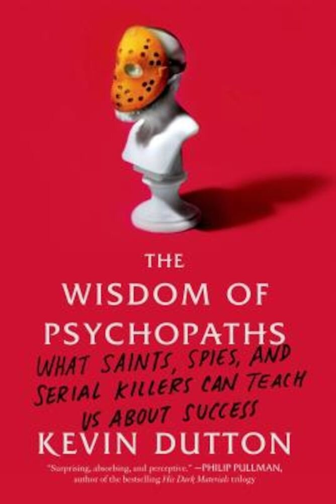 The Wisdom of Psychopaths: What Saints, Spies, and Serial Killers Can Teach Us about Success, Paperback