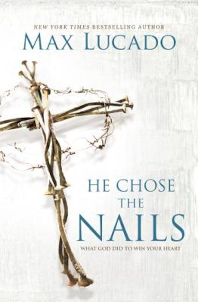 He Chose the Nails: What God Did to Win Your Heart, Paperback