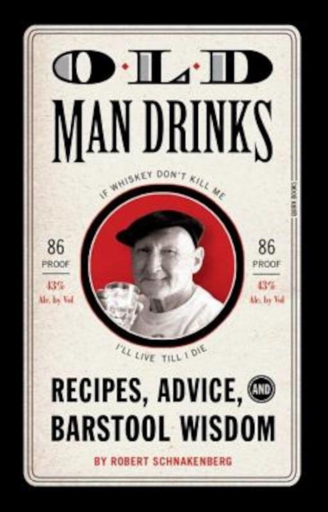 Old Man Drinks: Recipes, Advice, and Barstool Wisdom, Hardcover