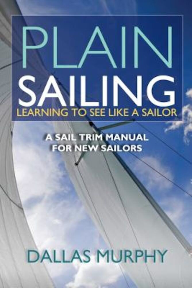 Plain Sailing: Learning to See Like a Sailor: A Manual of Sail Trim, Paperback
