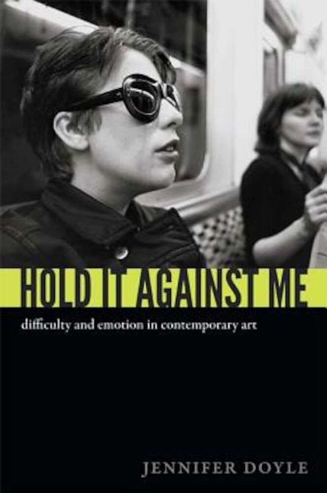 Hold It Against Me: Difficulty and Emotion in Contemporary Art, Paperback