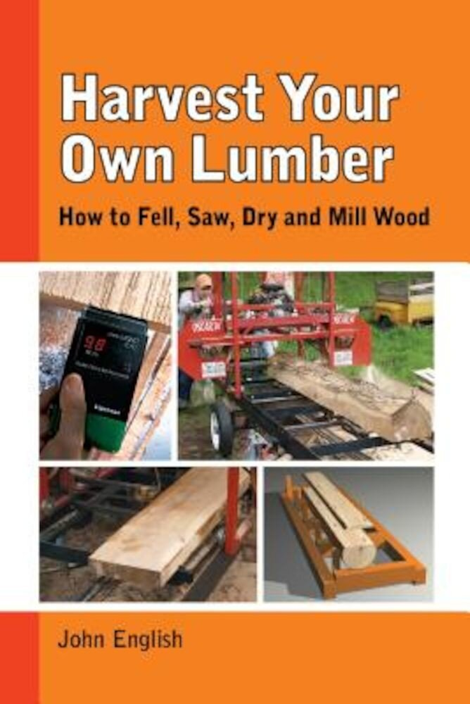 Harvest Your Own Lumber: How to Fell, Saw, Dry and Mill Wood, Paperback