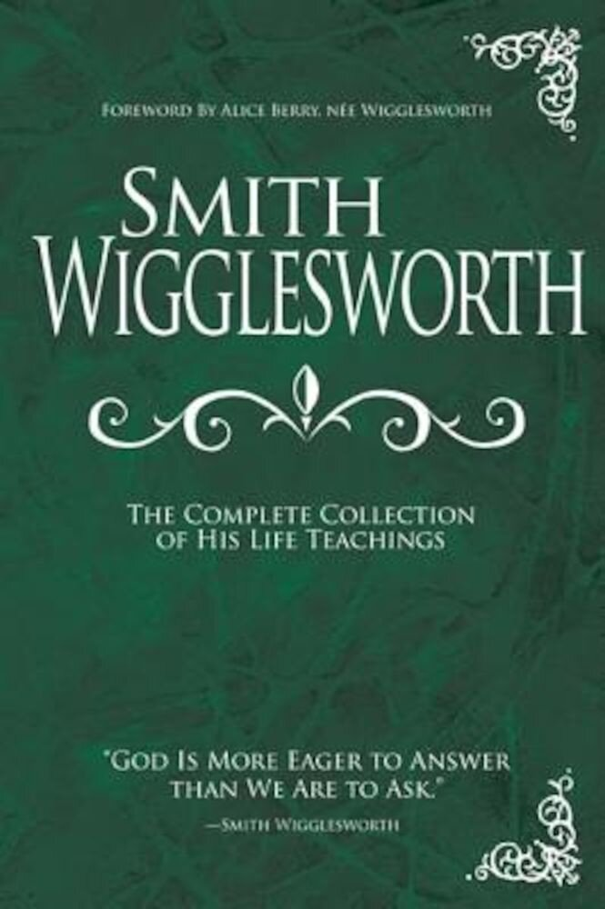 Smith Wigglesworth: The Complete Collection of His Life Teachings, Hardcover