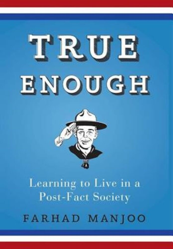 True Enough: Learning to Live in a Post-Fact Society, Paperback