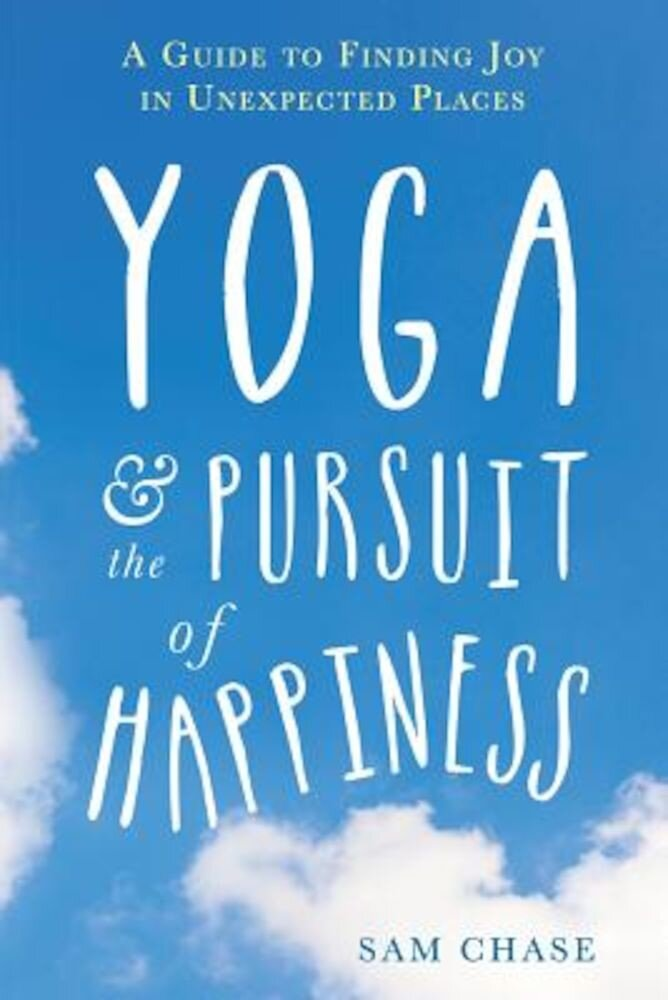 Yoga and the Pursuit of Happiness: A Guide to Finding Joy in Unexpected Places, Paperback